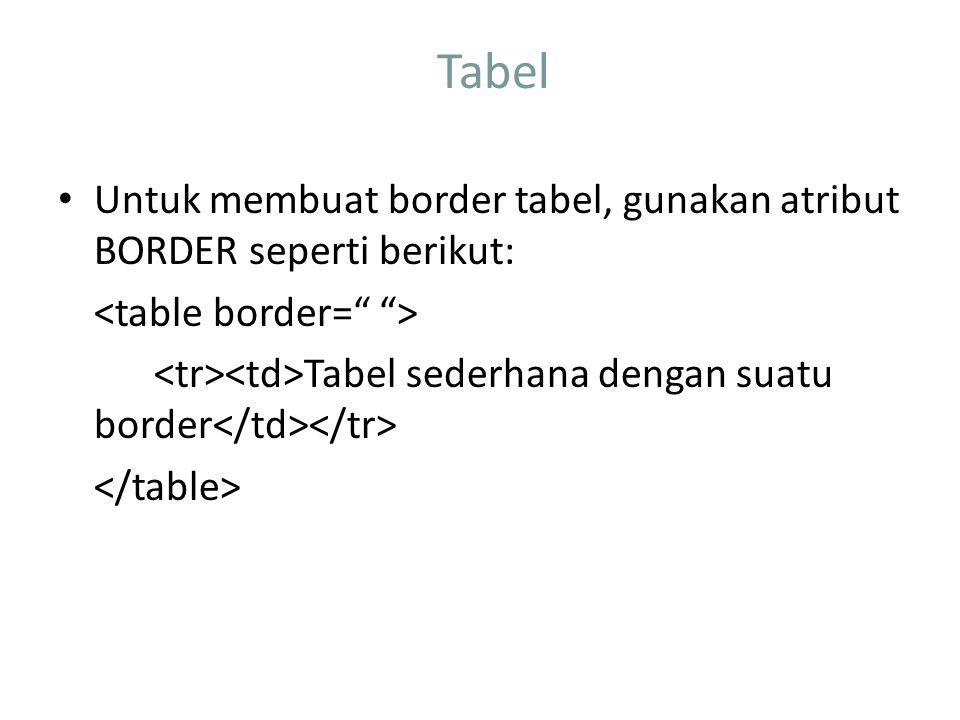 Tabel Untuk membuat border tabel, gunakan atribut BORDER seperti berikut: <table border= > <tr><td>Tabel sederhana dengan suatu border</td></tr>