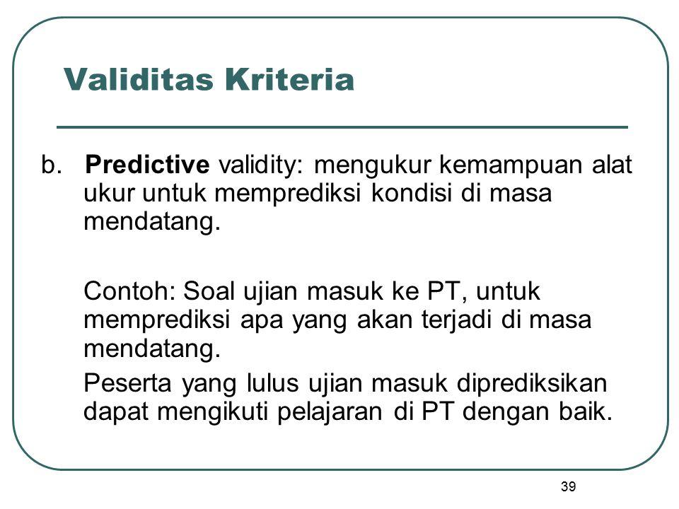 Validitas Kriteria b. Predictive validity: mengukur kemampuan alat ukur untuk memprediksi kondisi di masa mendatang.