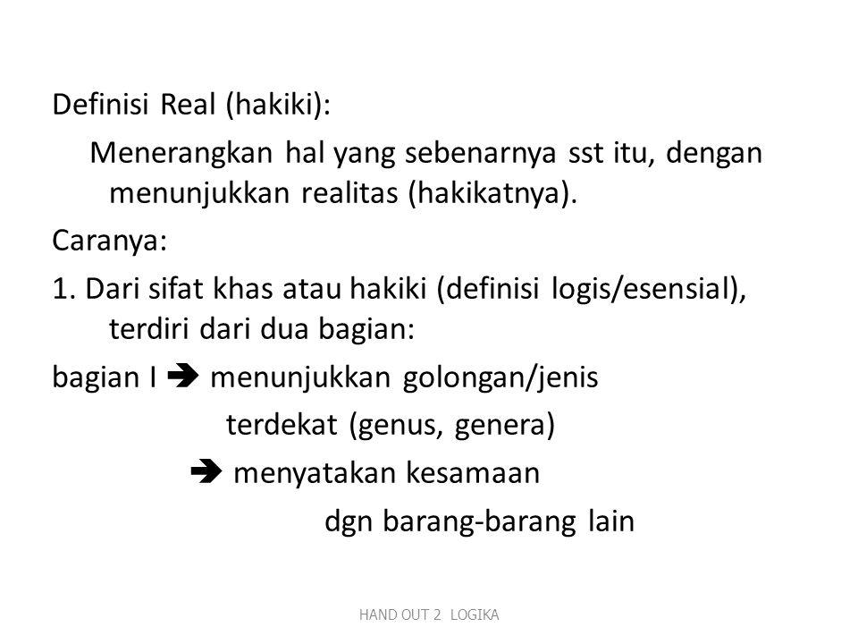Definisi Real (hakiki): Menerangkan hal yang sebenarnya sst itu, dengan menunjukkan realitas (hakikatnya). Caranya: 1. Dari sifat khas atau hakiki (definisi logis/esensial), terdiri dari dua bagian: bagian I  menunjukkan golongan/jenis terdekat (genus, genera)  menyatakan kesamaan dgn barang-barang lain
