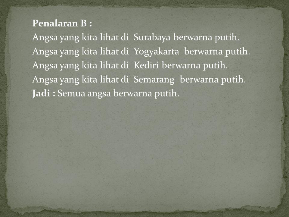 Penalaran B : Angsa yang kita lihat di Surabaya berwarna putih. Angsa yang kita lihat di Yogyakarta berwarna putih.