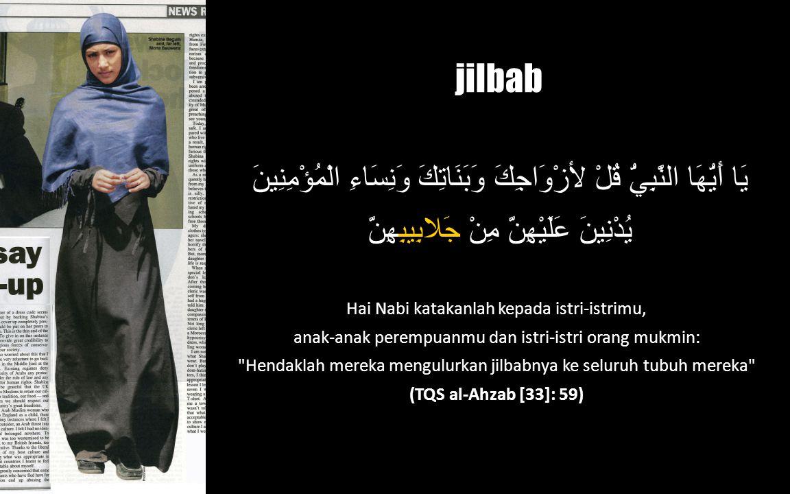 jilbab يَا أَيُّهَا النَّبِيُّ قُلْ لأزْوَاجِكَ وَبَنَاتِكَ وَنِسَاءِ الْمُؤْمِنِينَ يُدْنِينَ عَلَيْهِنَّ مِنْ جَلابِيبِهِنَّ