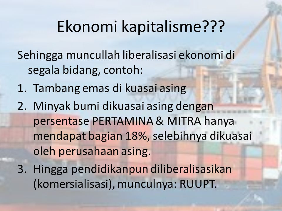 Ekonomi kapitalisme Sehingga muncullah liberalisasi ekonomi di segala bidang, contoh: Tambang emas di kuasai asing.