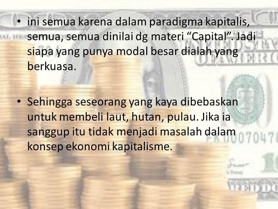 ini semua karena dalam paradigma kapitalis, semua, semua dinilai dg materi Capital . Jadi siapa yang punya modal besar dialah yang berkuasa.
