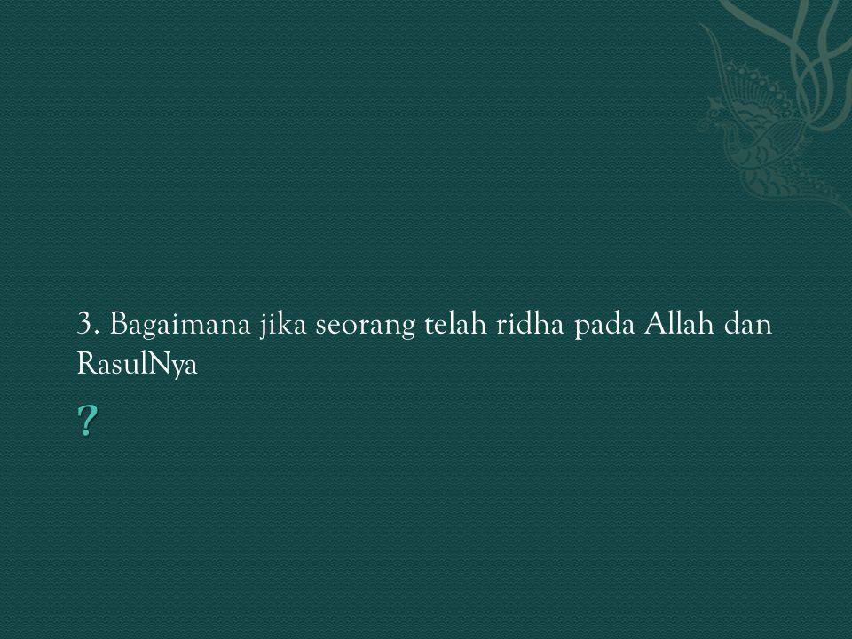 3. Bagaimana jika seorang telah ridha pada Allah dan RasulNya