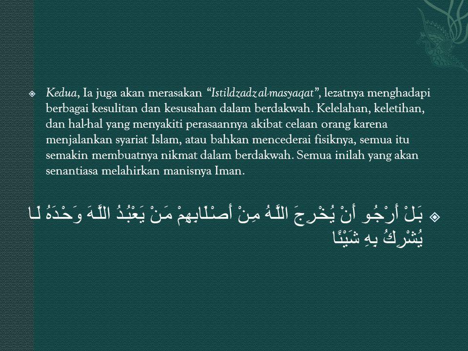 Kedua, Ia juga akan merasakan Istildzadz al-masyaqat , lezatnya menghadapi berbagai kesulitan dan kesusahan dalam berdakwah. Kelelahan, keletihan, dan hal-hal yang menyakiti perasaannya akibat celaan orang karena menjalankan syariat Islam, atau bahkan mencederai fisiknya, semua itu semakin membuatnya nikmat dalam berdakwah. Semua inilah yang akan senantiasa melahirkan manisnya Iman.