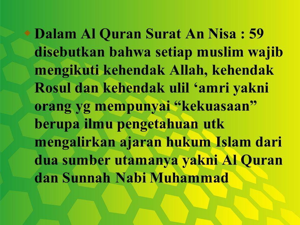 Dalam Al Quran Surat An Nisa : 59 disebutkan bahwa setiap muslim wajib mengikuti kehendak Allah, kehendak Rosul dan kehendak ulil 'amri yakni orang yg mempunyai kekuasaan berupa ilmu pengetahuan utk mengalirkan ajaran hukum Islam dari dua sumber utamanya yakni Al Quran dan Sunnah Nabi Muhammad