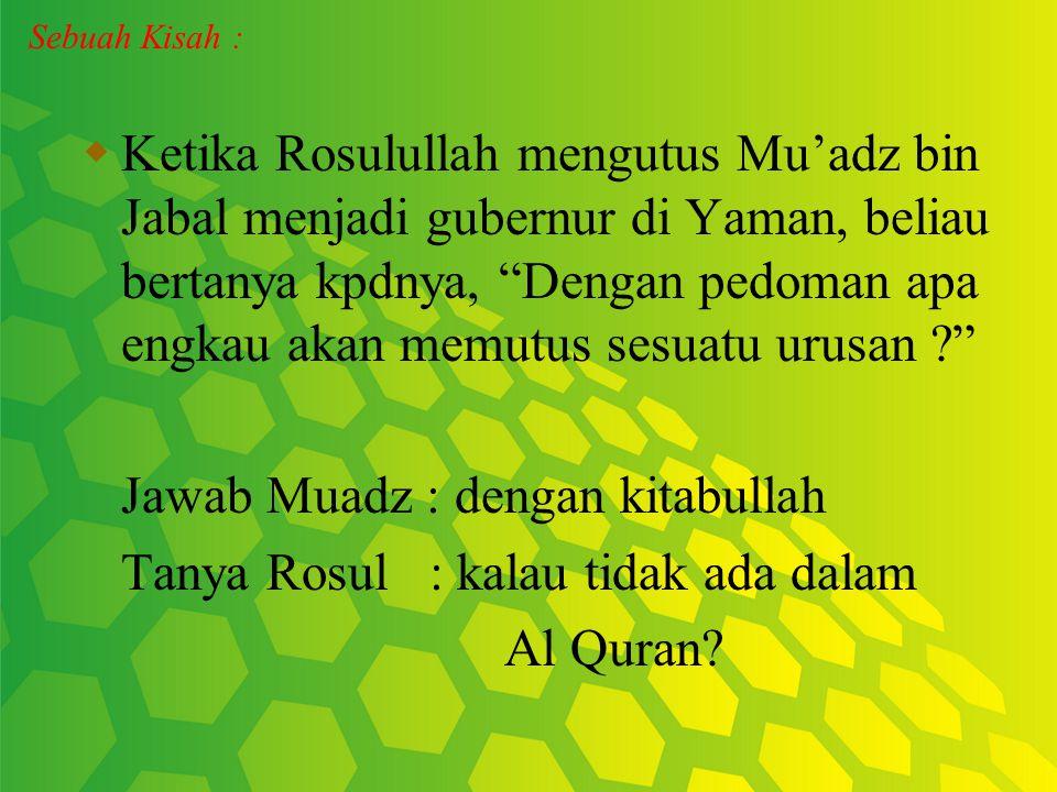Jawab Muadz : dengan kitabullah Tanya Rosul : kalau tidak ada dalam