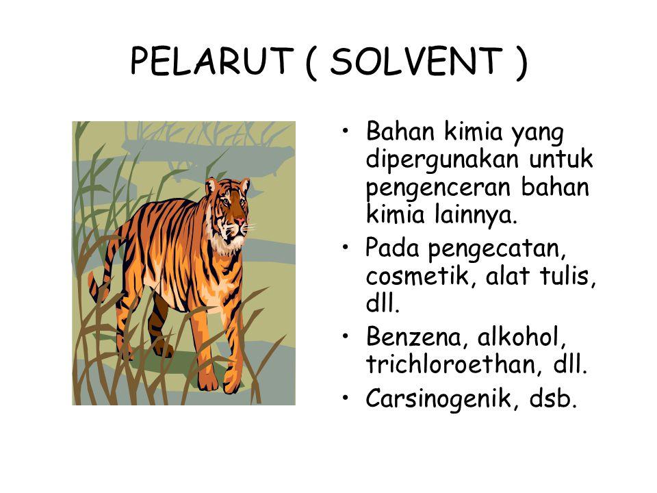PELARUT ( SOLVENT ) Bahan kimia yang dipergunakan untuk pengenceran bahan kimia lainnya. Pada pengecatan, cosmetik, alat tulis, dll.