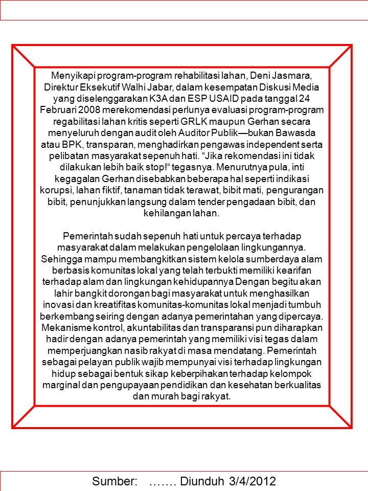 Menyikapi program-program rehabilitasi lahan, Deni Jasmara, Direktur Eksekutif Walhi Jabar, dalam kesempatan Diskusi Media yang diselenggarakan K3A dan ESP USAID pada tanggal 24 Februari 2008 merekomendasi perlunya evaluasi program-program regabilitasi lahan kritis seperti GRLK maupun Gerhan secara menyeluruh dengan audit oleh Auditor Publik—bukan Bawasda atau BPK, transparan, menghadirkan pengawas independent serta pelibatan masyarakat sepenuh hati. Jika rekomendasi ini tidak dilakukan lebih baik stop! tegasnya. Menurutnya pula, inti kegagalan Gerhan disebabkan beberapa hal seperti indikasi korupsi, lahan fiktif, tanaman tidak terawat, bibit mati, pengurangan bibit, penunjukkan langsung dalam tender pengadaan bibit, dan kehilangan lahan. Pemerintah sudah sepenuh hati untuk percaya terhadap masyarakat dalam melakukan pengelolaan lingkungannya. Sehingga mampu membangkitkan sistem kelola sumberdaya alam berbasis komunitas lokal yang telah terbukti memiliki kearifan terhadap alam dan lingkungan kehidupannya Dengan begitu akan lahir bangkit dorongan bagi masyarakat untuk menghasilkan inovasi dan kreatifitas komunitas-komunitas lokal menjadi tumbuh berkembang seiring dengan adanya pemerintahan yang dipercaya. Mekanisme kontrol, akuntabilitas dan transparansi pun diharapkan hadir dengan adanya pemerintah yang memiliki visi tegas dalam memperjuangkan nasib rakyat di masa mendatang. Pemerintah sebagai pelayan publik wajib mempunyai visi terhadap lingkungan hidup sebagai bentuk sikap keberpihakan terhadap kelompok marginal dan pengupayaan pendidikan dan kesehatan berkualitas dan murah bagi rakyat.
