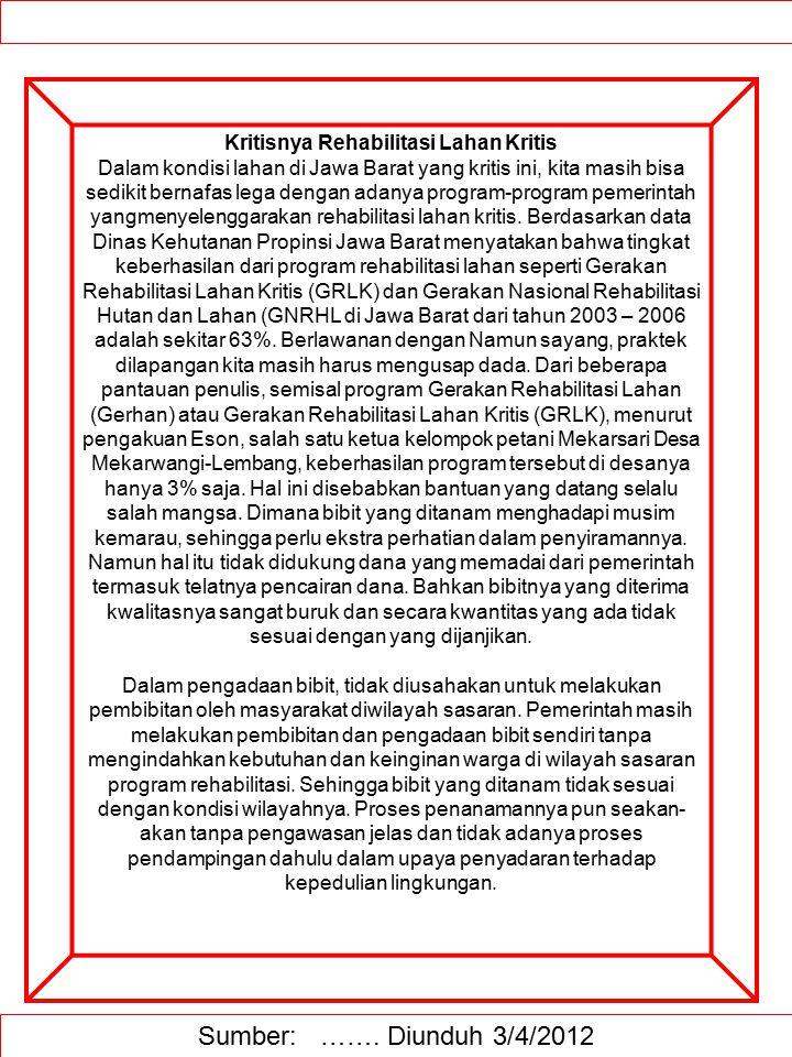Kritisnya Rehabilitasi Lahan Kritis Dalam kondisi lahan di Jawa Barat yang kritis ini, kita masih bisa sedikit bernafas lega dengan adanya program-program pemerintah yangmenyelenggarakan rehabilitasi lahan kritis. Berdasarkan data Dinas Kehutanan Propinsi Jawa Barat menyatakan bahwa tingkat keberhasilan dari program rehabilitasi lahan seperti Gerakan Rehabilitasi Lahan Kritis (GRLK) dan Gerakan Nasional Rehabilitasi Hutan dan Lahan (GNRHL di Jawa Barat dari tahun 2003 – 2006 adalah sekitar 63%. Berlawanan dengan Namun sayang, praktek dilapangan kita masih harus mengusap dada. Dari beberapa pantauan penulis, semisal program Gerakan Rehabilitasi Lahan (Gerhan) atau Gerakan Rehabilitasi Lahan Kritis (GRLK), menurut pengakuan Eson, salah satu ketua kelompok petani Mekarsari Desa Mekarwangi-Lembang, keberhasilan program tersebut di desanya hanya 3% saja. Hal ini disebabkan bantuan yang datang selalu salah mangsa. Dimana bibit yang ditanam menghadapi musim kemarau, sehingga perlu ekstra perhatian dalam penyiramannya. Namun hal itu tidak didukung dana yang memadai dari pemerintah termasuk telatnya pencairan dana. Bahkan bibitnya yang diterima kwalitasnya sangat buruk dan secara kwantitas yang ada tidak sesuai dengan yang dijanjikan. Dalam pengadaan bibit, tidak diusahakan untuk melakukan pembibitan oleh masyarakat diwilayah sasaran. Pemerintah masih melakukan pembibitan dan pengadaan bibit sendiri tanpa mengindahkan kebutuhan dan keinginan warga di wilayah sasaran program rehabilitasi. Sehingga bibit yang ditanam tidak sesuai dengan kondisi wilayahnya. Proses penanamannya pun seakan-akan tanpa pengawasan jelas dan tidak adanya proses pendampingan dahulu dalam upaya penyadaran terhadap kepedulian lingkungan.