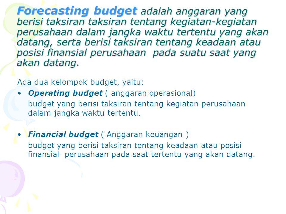 Forecasting budget adalah anggaran yang berisi taksiran taksiran tentang kegiatan-kegiatan perusahaan dalam jangka waktu tertentu yang akan datang, serta berisi taksiran tentang keadaan atau posisi finansial perusahaan pada suatu saat yang akan datang.
