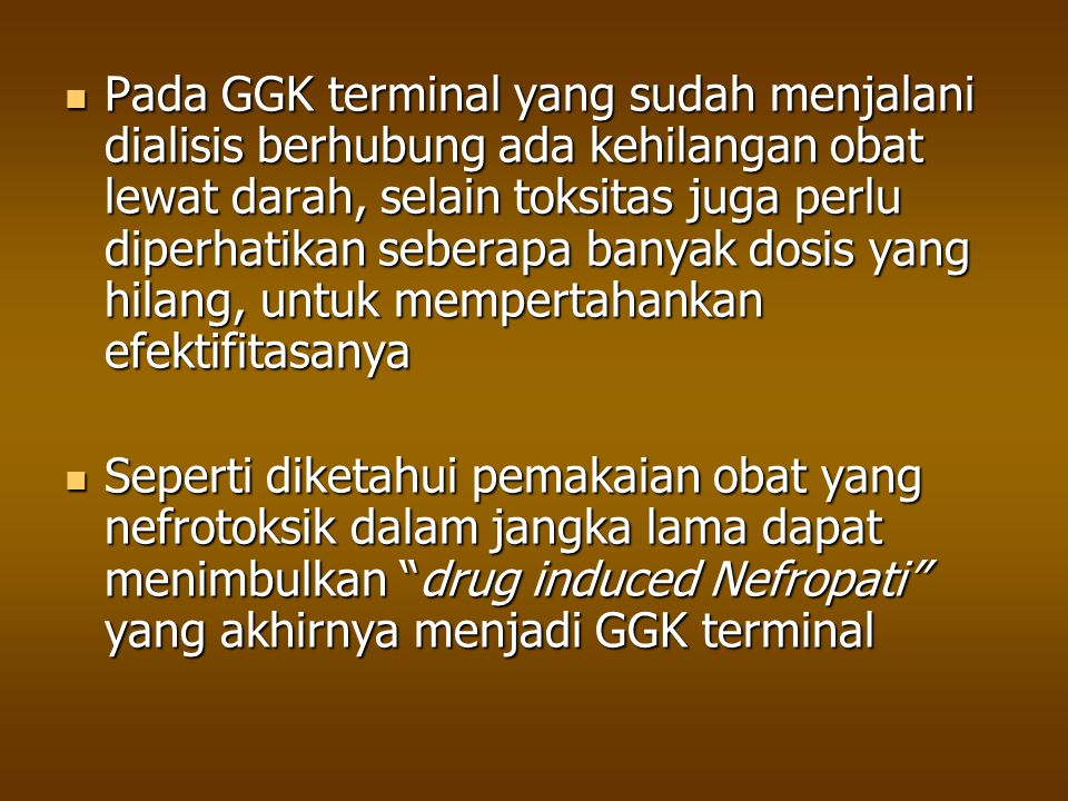 Pada GGK terminal yang sudah menjalani dialisis berhubung ada kehilangan obat lewat darah, selain toksitas juga perlu diperhatikan seberapa banyak dosis yang hilang, untuk mempertahankan efektifitasanya