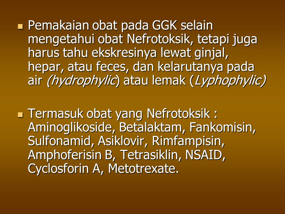 Pemakaian obat pada GGK selain mengetahui obat Nefrotoksik, tetapi juga harus tahu ekskresinya lewat ginjal, hepar, atau feces, dan kelarutanya pada air (hydrophylic) atau lemak (Lyphophylic)