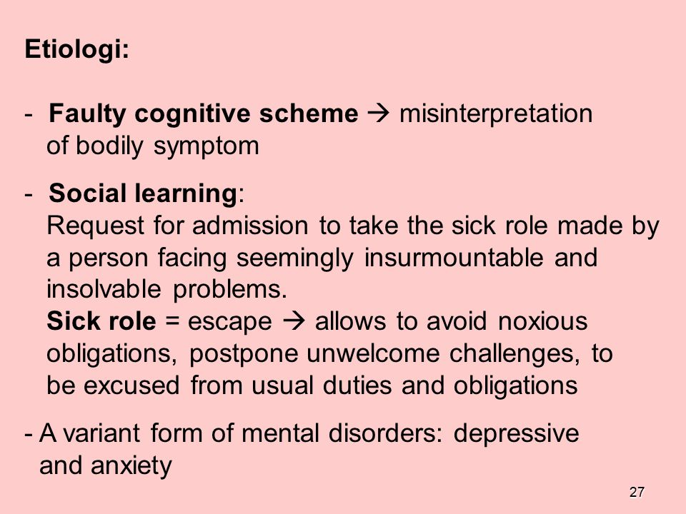 Etiologi: Faulty cognitive scheme  misinterpretation. of bodily symptom. Social learning: Request for admission to take the sick role made by.