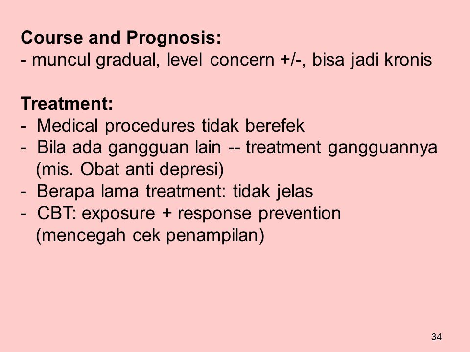 Course and Prognosis: - muncul gradual, level concern +/-, bisa jadi kronis. Treatment: - Medical procedures tidak berefek.