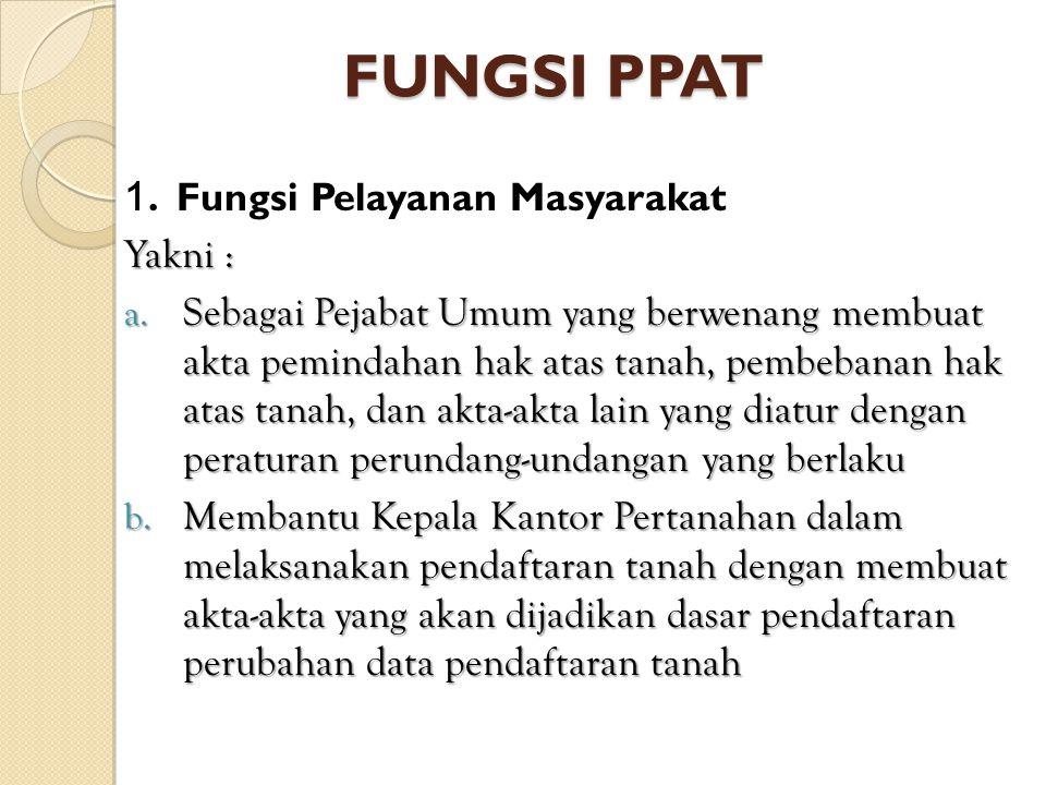 FUNGSI PPAT 1. Fungsi Pelayanan Masyarakat Yakni :