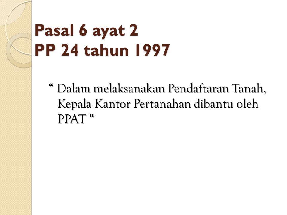 Pasal 6 ayat 2 PP 24 tahun 1997 Dalam melaksanakan Pendaftaran Tanah, Kepala Kantor Pertanahan dibantu oleh PPAT