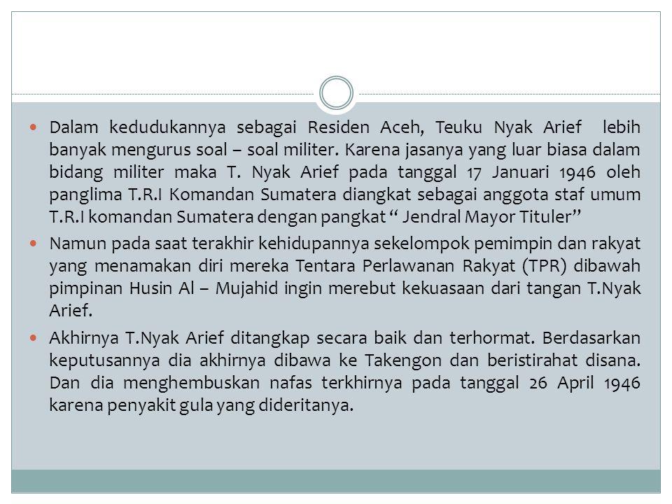 Dalam kedudukannya sebagai Residen Aceh, Teuku Nyak Arief lebih banyak mengurus soal – soal militer. Karena jasanya yang luar biasa dalam bidang militer maka T. Nyak Arief pada tanggal 17 Januari 1946 oleh panglima T.R.I Komandan Sumatera diangkat sebagai anggota staf umum T.R.I komandan Sumatera dengan pangkat Jendral Mayor Tituler