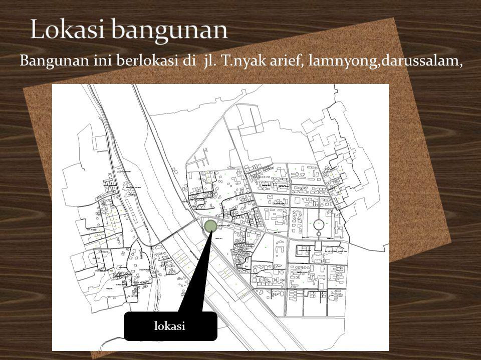 Lokasi bangunan Bangunan ini berlokasi di jl. T.nyak arief, lamnyong,darussalam, lokasi
