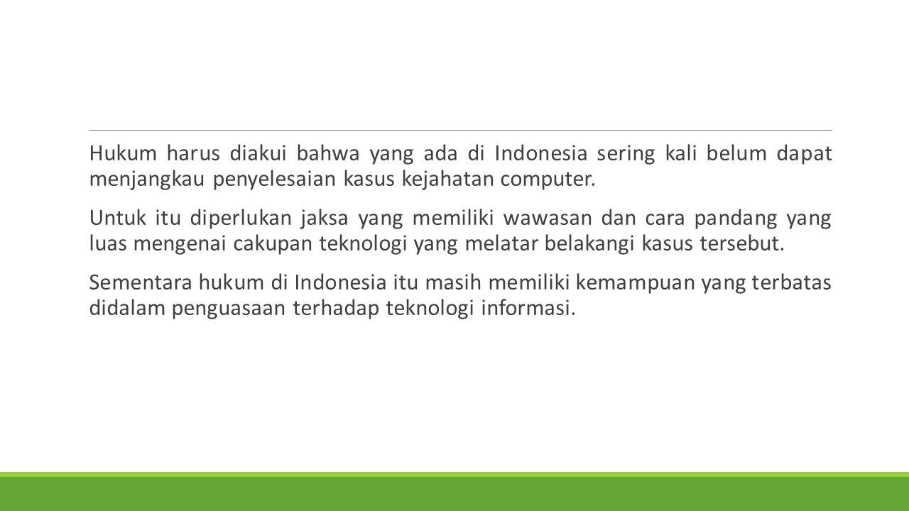 Hukum harus diakui bahwa yang ada di Indonesia sering kali belum dapat menjangkau penyelesaian kasus kejahatan computer.