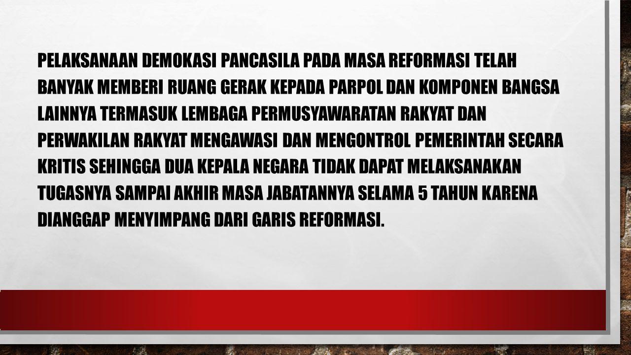 Pelaksanaan demokasi Pancasila pada masa Reformasi telah banyak memberi ruang gerak kepada parpol dan komponen bangsa lainnya termasuk lembaga permusyawaratan rakyat dan perwakilan rakyat mengawasi dan mengontrol pemerintah secara kritis sehingga dua kepala negara tidak dapat melaksanakan tugasnya sampai akhir masa jabatannya selama 5 tahun karena dianggap menyimpang dari garis Reformasi.