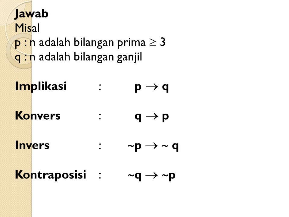 Jawab Misal p : n adalah bilangan prima  3 q : n adalah bilangan ganjil Implikasi : p  q Konvers : q  p Invers : p   q Kontraposisi : q  p