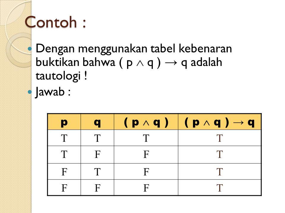 Contoh : Dengan menggunakan tabel kebenaran buktikan bahwa ( p  q ) → q adalah tautologi ! Jawab :