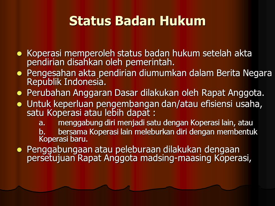 Status Badan Hukum Koperasi memperoleh status badan hukum setelah akta pendirian disahkan oleh pemerintah.