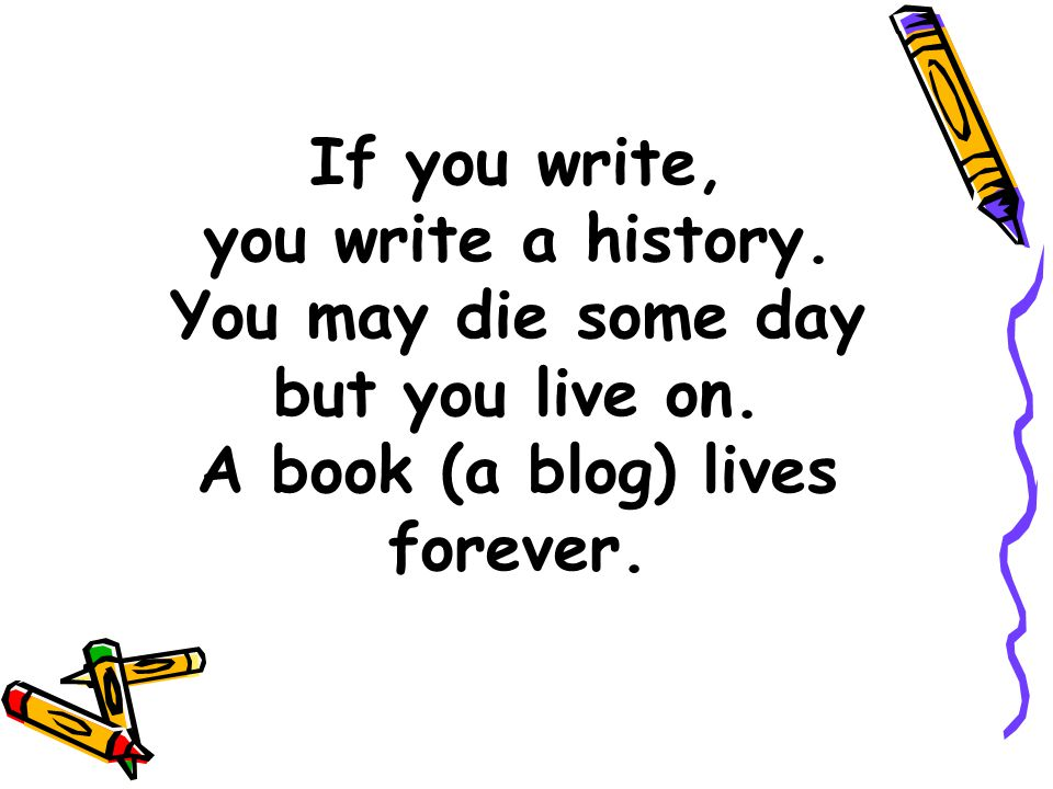 If you write, you write a history. You may die some day but you live on.