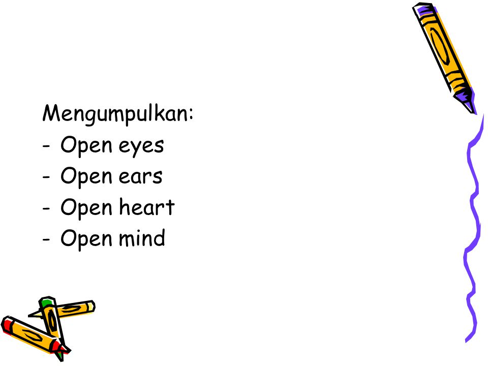 Mengumpulkan: Open eyes Open ears Open heart Open mind