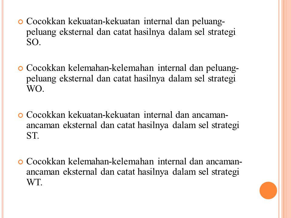 Cocokkan kekuatan-kekuatan internal dan peluang- peluang eksternal dan catat hasilnya dalam sel strategi SO.