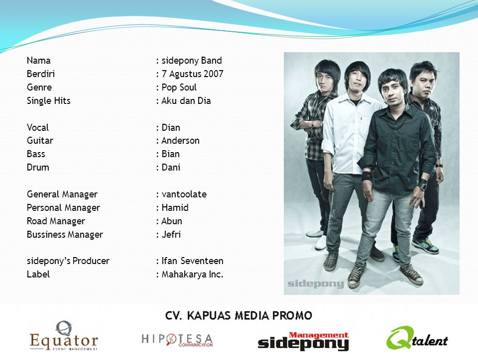 Nama : sidepony Band Berdiri : 7 Agustus 2007 Genre : Pop Soul Single Hits : Aku dan Dia Vocal : Dian Guitar : Anderson Bass : Bian Drum : Dani General Manager : vantoolate Personal Manager : Hamid Road Manager : Abun Bussiness Manager : Jefri sidepony's Producer : Ifan Seventeen Label : Mahakarya Inc.