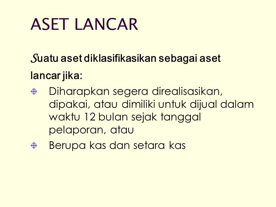 ASET LANCAR Suatu aset diklasifikasikan sebagai aset lancar jika: