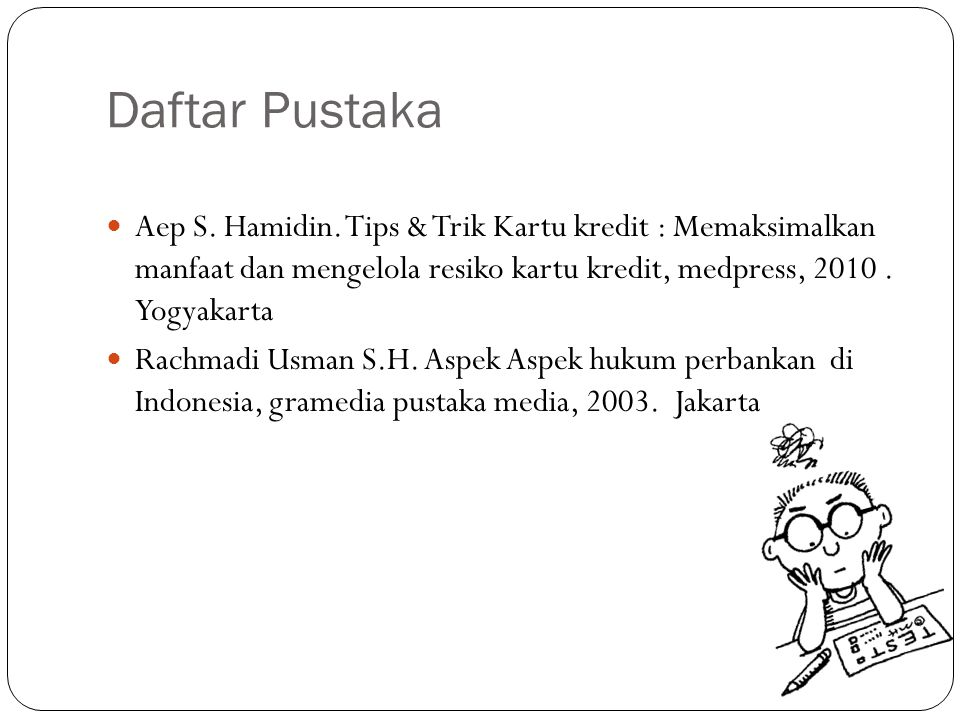 Daftar Pustaka Aep S. Hamidin. Tips & Trik Kartu kredit : Memaksimalkan manfaat dan mengelola resiko kartu kredit, medpress, 2010 . Yogyakarta.