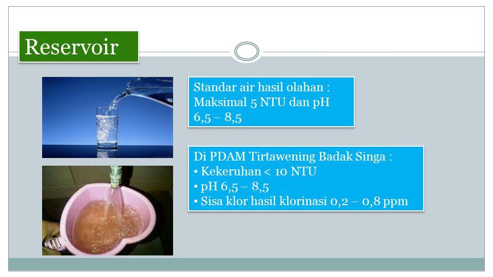 Reservoir Standar air hasil olahan : Maksimal 5 NTU dan pH 6,5 – 8,5
