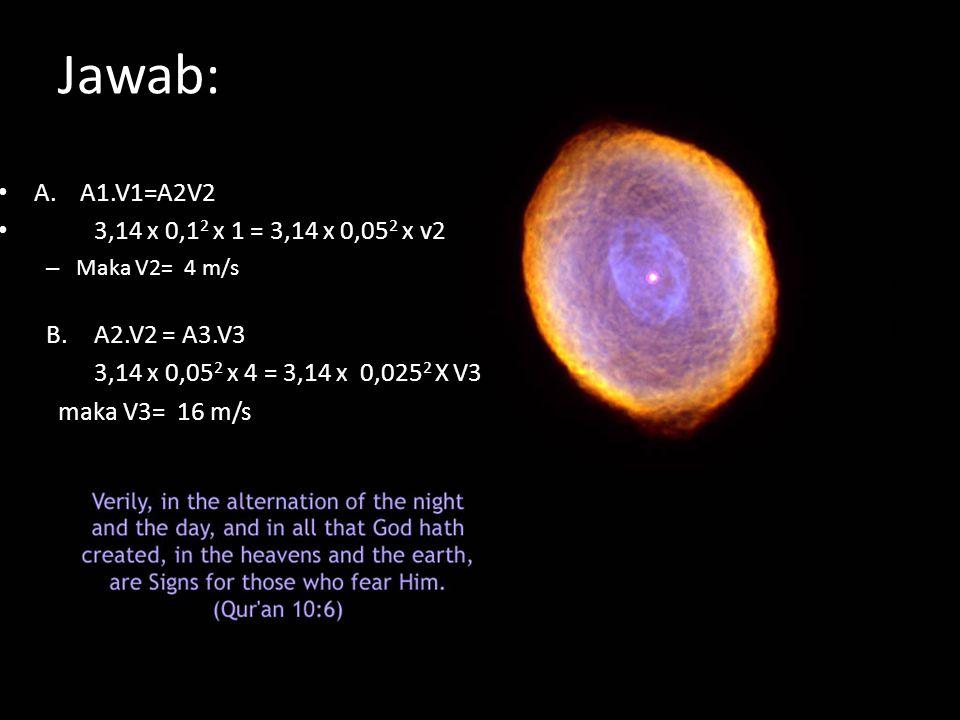 Jawab: A. A1.V1=A2V2 3,14 x 0,12 x 1 = 3,14 x 0,052 x v2 A2.V2 = A3.V3