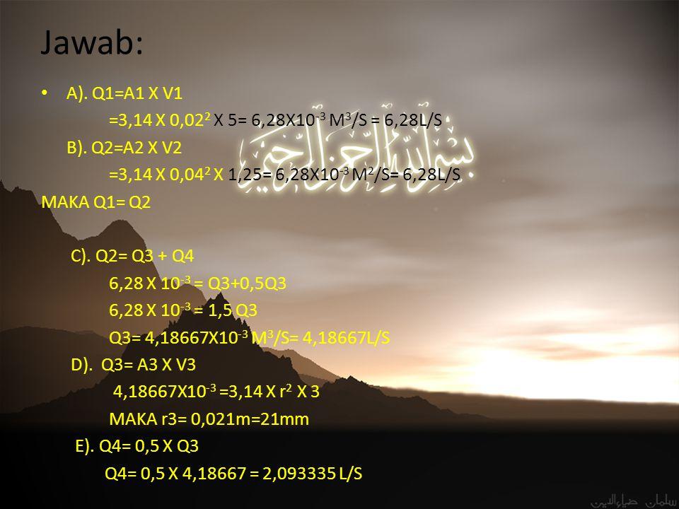 Jawab: A). Q1=A1 X V1 =3,14 X 0,022 X 5= 6,28X10-3 M3/S = 6,28L/S