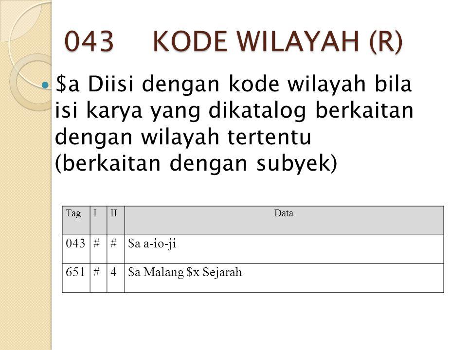 043 KODE WILAYAH (R) $a Diisi dengan kode wilayah bila isi karya yang dikatalog berkaitan dengan wilayah tertentu (berkaitan dengan subyek)