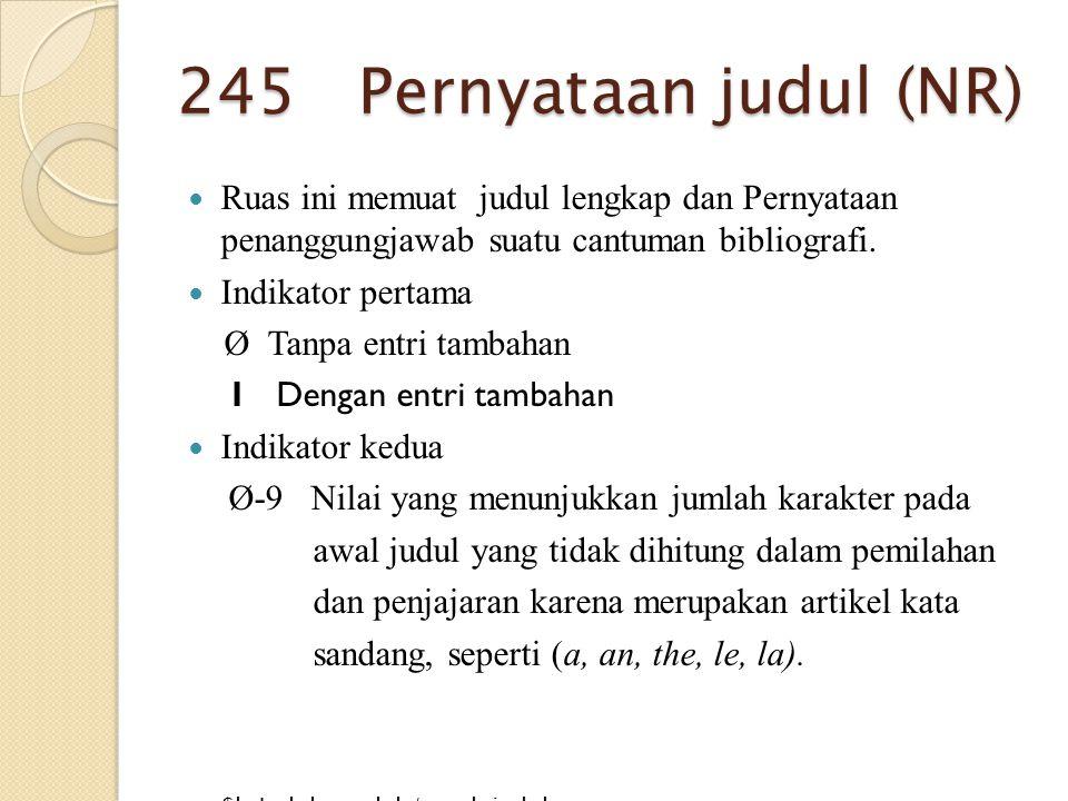 245 Pernyataan judul (NR) Ruas ini memuat judul lengkap dan Pernyataan penanggungjawab suatu cantuman bibliografi.