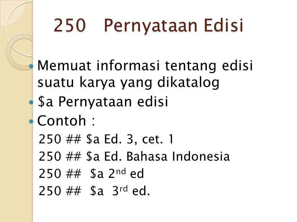 250 Pernyataan Edisi Memuat informasi tentang edisi suatu karya yang dikatalog. $a Pernyataan edisi.
