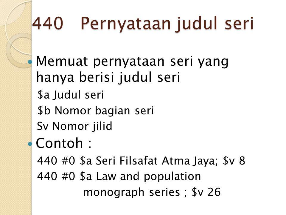 440 Pernyataan judul seri Memuat pernyataan seri yang hanya berisi judul seri. $a Judul seri. $b Nomor bagian seri.