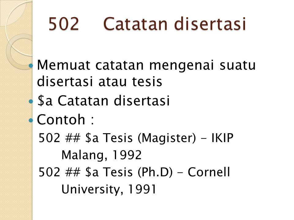 502 Catatan disertasi Memuat catatan mengenai suatu disertasi atau tesis. $a Catatan disertasi.