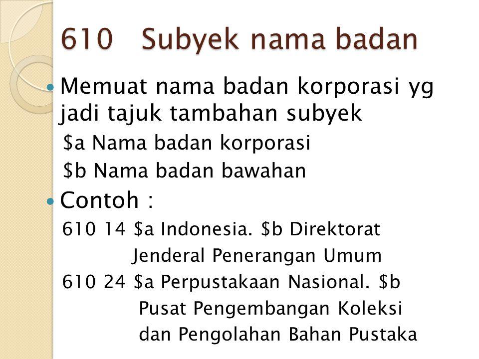 610 Subyek nama badan Memuat nama badan korporasi yg jadi tajuk tambahan subyek. $a Nama badan korporasi.