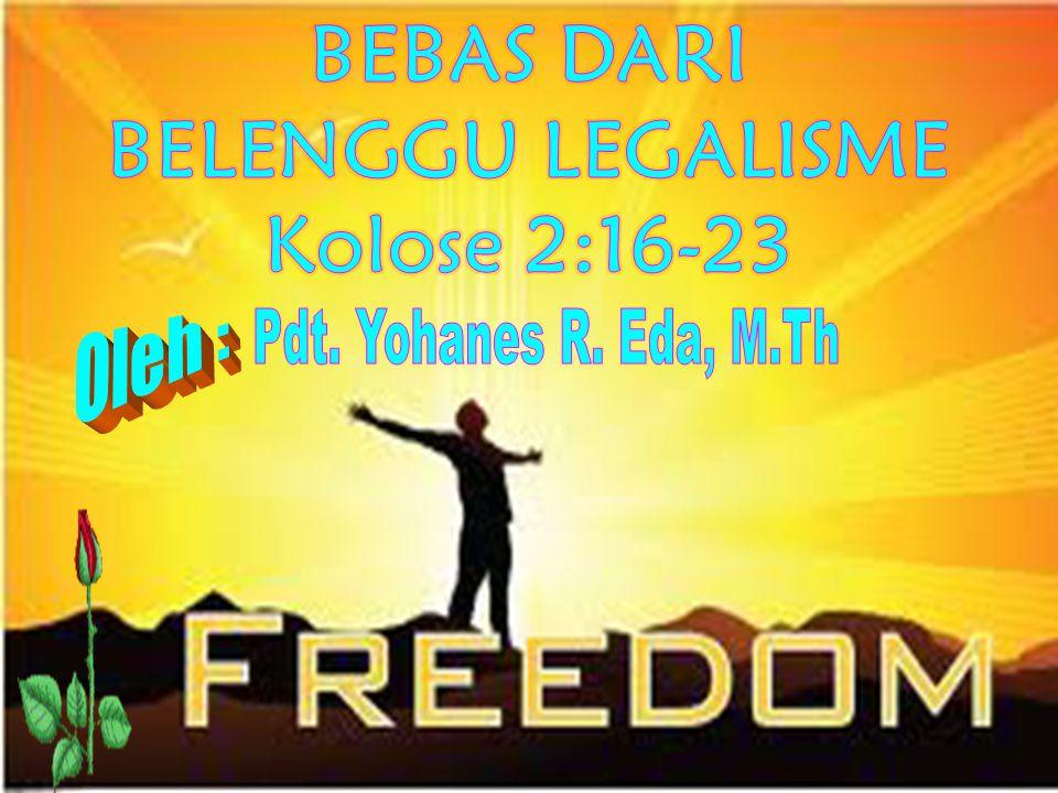 BEBAS DARI BELENGGU LEGALISME Kolose 2:16-23