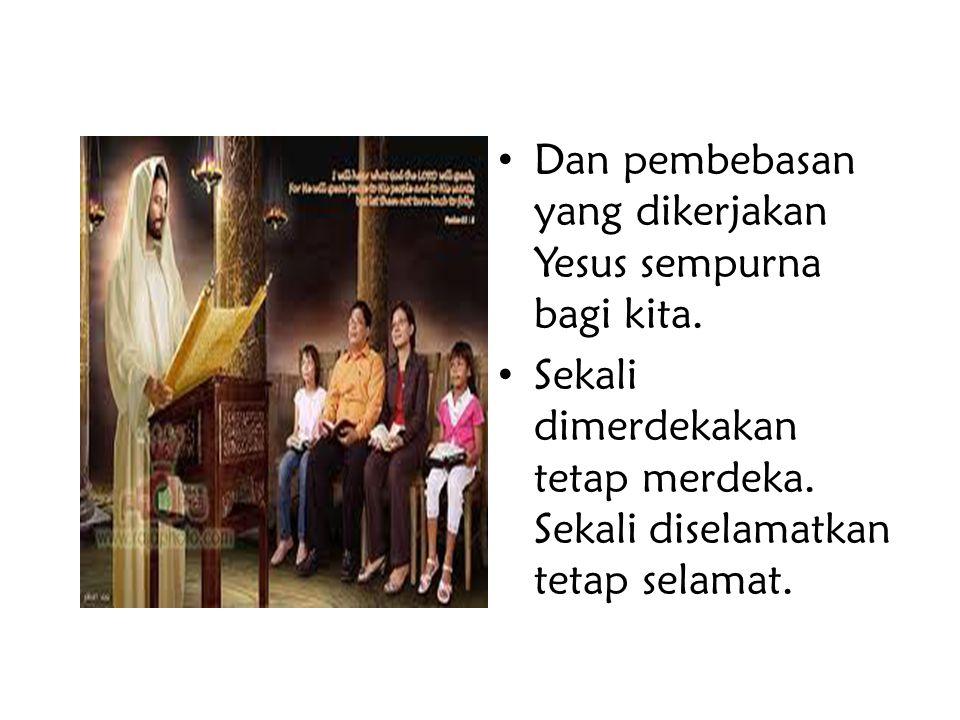 Dan pembebasan yang dikerjakan Yesus sempurna bagi kita.