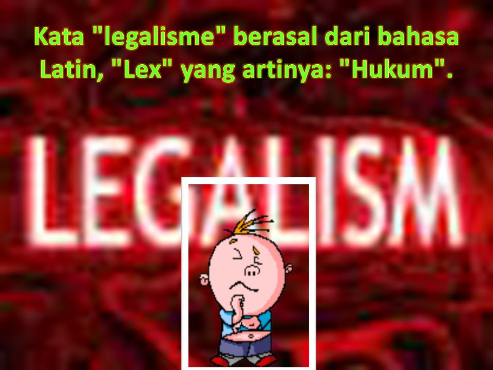 Kata legalisme berasal dari bahasa Latin, Lex yang artinya: Hukum .