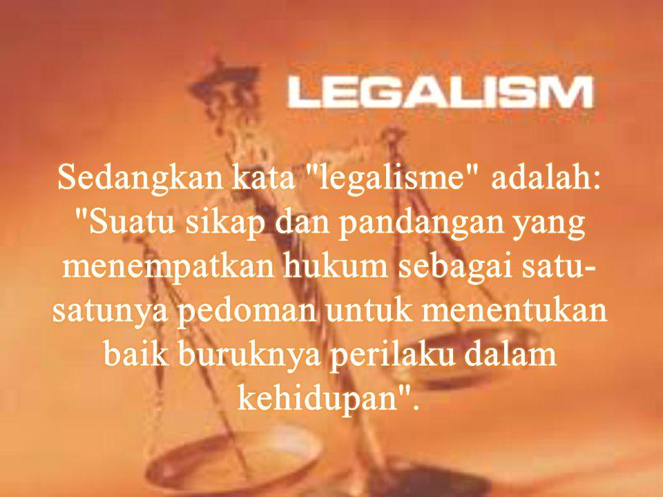 Sedangkan kata legalisme adalah: Suatu sikap dan pandangan yang menempatkan hukum sebagai satu-satunya pedoman untuk menentukan baik buruknya perilaku dalam kehidupan .