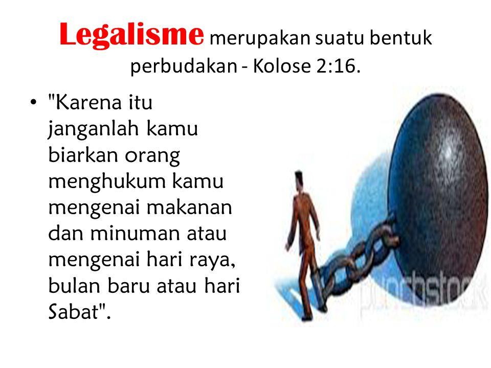 Legalisme merupakan suatu bentuk perbudakan - Kolose 2:16.