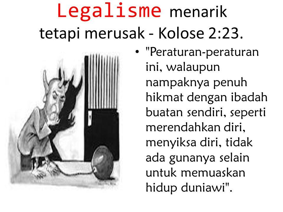 Legalisme menarik tetapi merusak - Kolose 2:23.