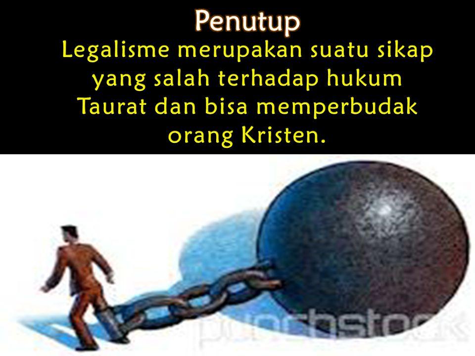 Penutup Legalisme merupakan suatu sikap yang salah terhadap hukum Taurat dan bisa memperbudak.